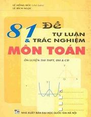 81 đề tự luận và trắc nghiệm môn Toán