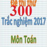 300 đề thi thử TRẮC NGHIỆM môn toán THPT Quốc gia 2017